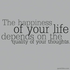 Happiness of your life is the quality of your thoughts.