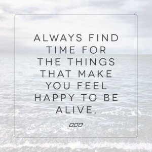 Find Time For the Things That Make You Feel Happy to Be Alive