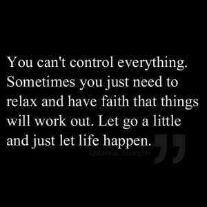 Relax and have faith things will work out.