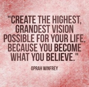 Create the highest, grandest vision possible for your life because you become what you believe