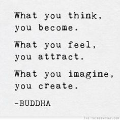 What you think you become, what you feel, you attract, what you imagine, you create.
